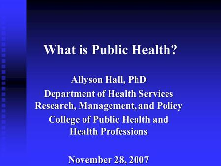 What is Public Health? Allyson Hall, PhD Department of Health Services Research, Management, and Policy College of Public Health and Health Professions.