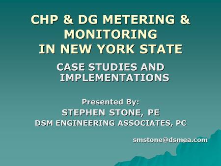 CHP & DG METERING & MONITORING IN NEW YORK STATE CASE STUDIES AND IMPLEMENTATIONS Presented By: STEPHEN STONE, PE DSM ENGINEERING ASSOCIATES, PC