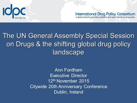 The UN General Assembly Special Session on Drugs & the shifting global drug policy landscape Ann Fordham Executive Director 12 th November 2015 Citywide.