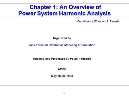 1 Chapter 1: An Overview of Power System Harmonic Analysis Organized by Task Force on Harmonics Modeling & Simulation Adapted and Presented by Paulo F.