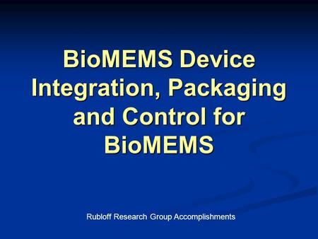 BioMEMS Device Integration, Packaging and Control for BioMEMS Rubloff Research Group Accomplishments.