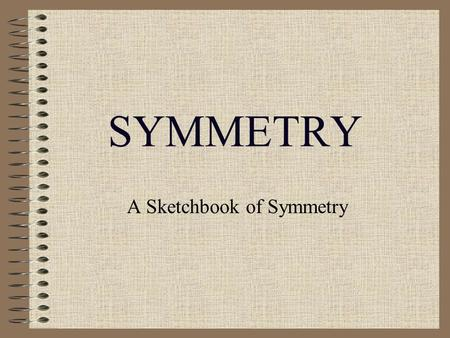SYMMETRY A Sketchbook of Symmetry. SYMMETRY A Definition? Symmetry OPERATIONS –Reflection –Rotation –Others Symmetry Elements –Mirror (plane) –Rotation.