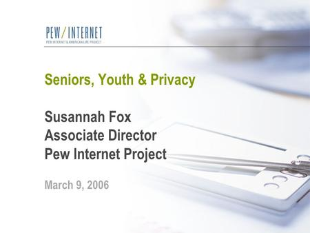 Seniors, Youth & Privacy Susannah Fox Associate Director Pew Internet Project March 9, 2006.