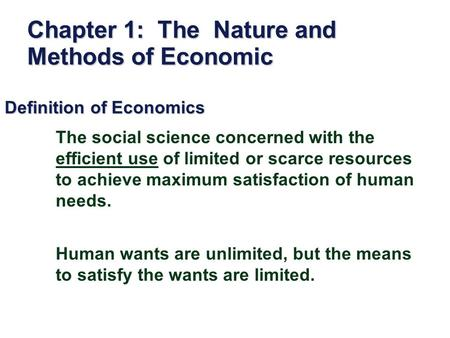 Chapter 1: The Nature and Methods of Economic Definition of Economics The social science concerned with the efficient use of limited or scarce resources.