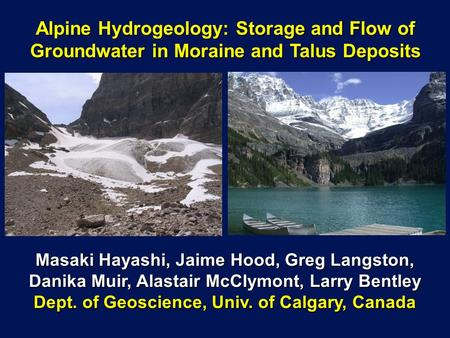 Alpine Hydrogeology: Storage and Flow of Groundwater in Moraine and Talus Deposits Masaki Hayashi, Jaime Hood, Greg Langston, Danika Muir, Alastair McClymont,