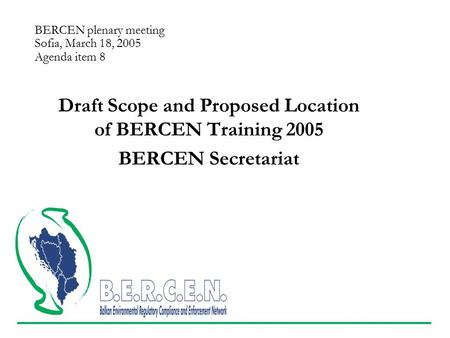 BERCEN plenary meeting Sofia, March 18, 2005 Agenda item 8 Draft Scope and Proposed Location of BERCEN Training 2005 BERCEN Secretariat.