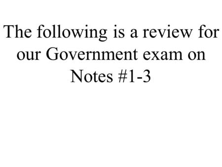The following is a review for our Government exam on Notes #1-3.