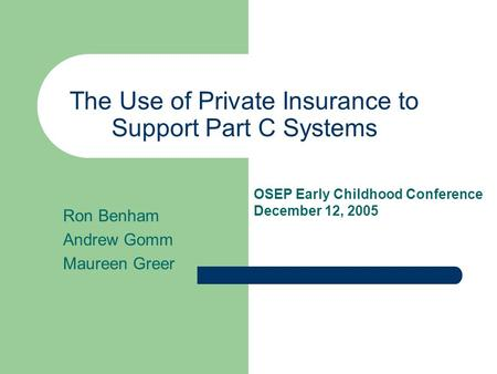 The Use of Private Insurance to Support Part C Systems Ron Benham Andrew Gomm Maureen Greer OSEP Early Childhood Conference December 12, 2005.