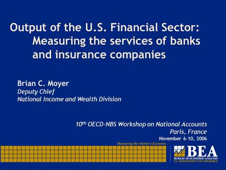 Output of the U.S. Financial Sector: Measuring the services of banks andinsurance companies Brian C. Moyer Deputy Chief National Income and Wealth Division.