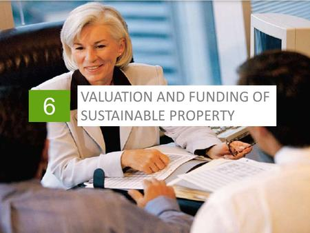 6 VALUATION AND FUNDING OF SUSTAINABLE PROPERTY. Slide header copy In This Chapter >Fundamentals of valuation >Planning the analysis >Linking performance.