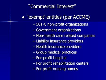 """Commercial Interest"" ● 'exempt' entities (per ACCME) ● 'exempt' entities (per ACCME) – 501-C non-profit organizations – Government organizations – Non-health."