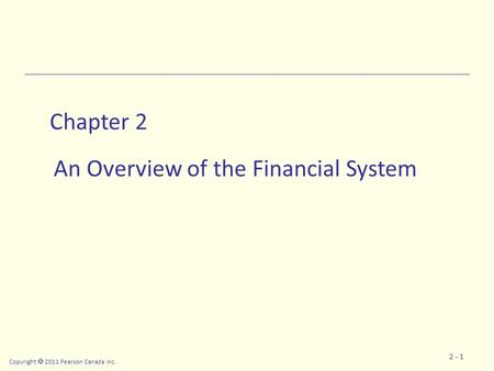 Copyright  2011 Pearson Canada Inc. 2 - 1 Chapter 2 An Overview of the Financial System.