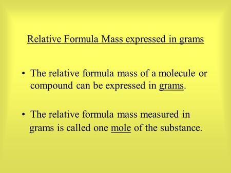 Relative Formula Mass expressed in grams The relative formula mass of a molecule or compound can be expressed in grams. The relative formula mass measured.