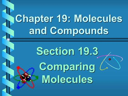 Chapter 19: Molecules and Compounds Section 19.3 Comparing Molecules.