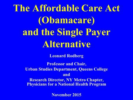 The Affordable Care Act (Obamacare) and the Single Payer Alternative Leonard Rodberg Professor and Chair, Urban Studies Department, Queens College and.