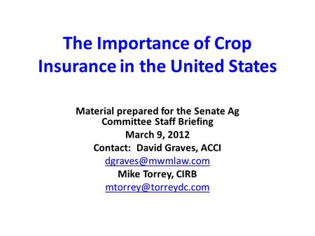 The Importance of Crop Insurance in the United States Material prepared for the Senate Ag Committee Staff Briefing March 9, 2012 Contact: David Graves,