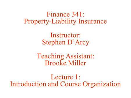 Finance 341: Property-Liability Insurance Instructor: Stephen D'Arcy Teaching Assistant: Brooke Miller Lecture 1: Introduction and Course Organization.