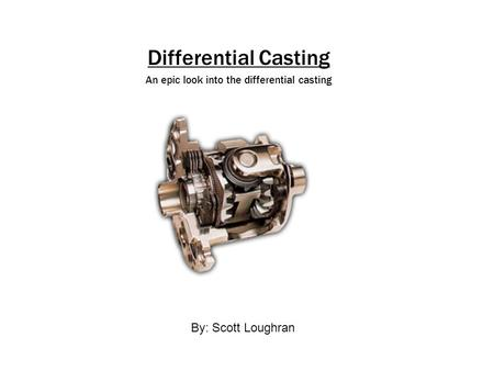 Differential Casting An epic look into the differential casting By: Scott Loughran.