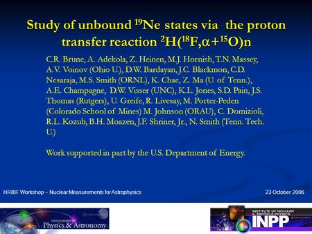 Study of unbound 19 Ne states via the proton transfer reaction 2 H( 18 F,  + 15 O)n HRIBF Workshop – Nuclear Measurements for Astrophysics C.R. Brune,