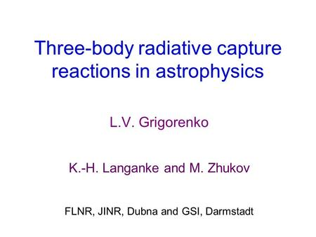 Three-body radiative capture reactions in astrophysics L.V. Grigorenko K.-H. Langanke and M. Zhukov FLNR, JINR, Dubna and GSI, Darmstadt.