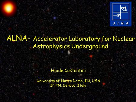 ALNA- Accelerator Laboratory for Nuclear Astrophysics Underground Heide Costantini University of Notre Dame, IN, USA INFN, Genova, Italy.