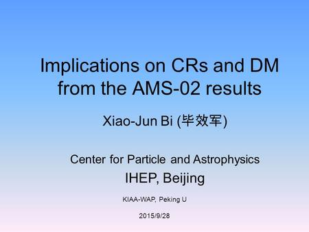 KIAA-WAP, Peking U 2015/9/28 Implications on CRs and DM from the AMS-02 results Xiao-Jun Bi ( 毕效军 ) Center for Particle and Astrophysics IHEP, Beijing.