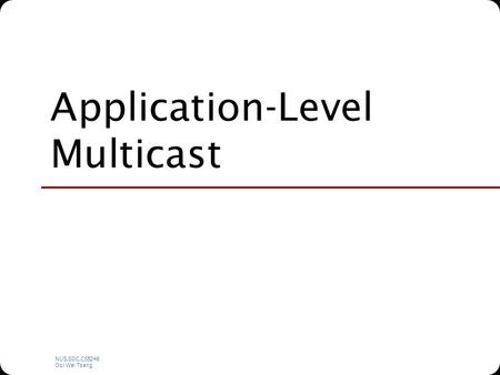 NUS.SOC.CS5248 Ooi Wei Tsang Application-Level Multicast.