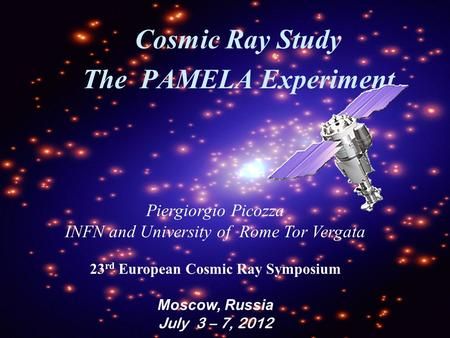 Cosmic Ray Study The PAMELA Experiment Piergiorgio Picozza INFN and University of Rome Tor Vergata 23 rd European Cosmic Ray Symposium Moscow, Russia July.