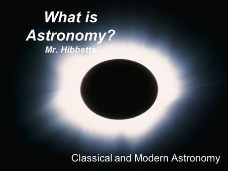 What is Astronomy? Mr. Hibbetts Classical and Modern Astronomy.