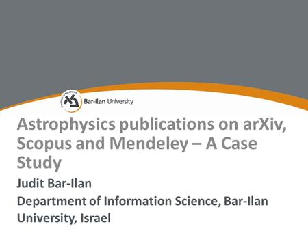 Astrophysics publications on arXiv, Scopus and Mendeley – A Case Study Judit Bar-Ilan Department of Information Science, Bar-Ilan University, Israel.