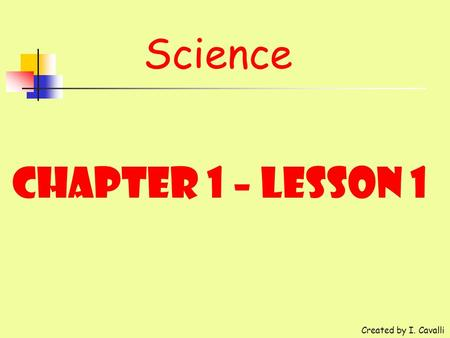 Science Chapter 1 – Lesson 1 Created by I. Cavalli.