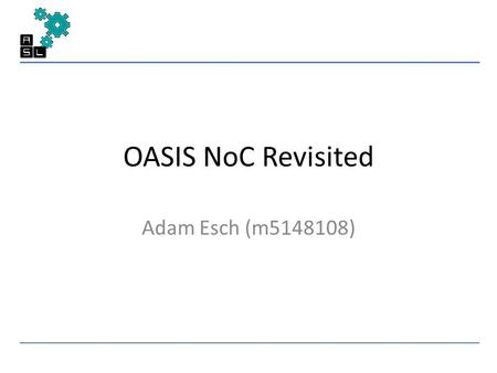 OASIS NoC Revisited Adam Esch (m5148108). Outline Pre-Research OASIS Overview Research Contributions Remarks OASIS Suggestions Future Work.