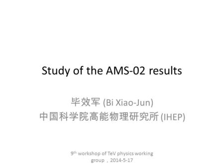 Study of the AMS-02 results 毕效军 (Bi Xiao-Jun) 中国科学院高能物理研究所 (IHEP) 9 th workshop of TeV physics working group , 2014-5-17.