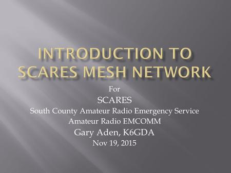 For SCARES South County Amateur Radio Emergency Service Amateur Radio EMCOMM Gary Aden, K6GDA Nov 19, 2015.