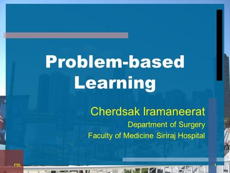 Problem-based Learning Cherdsak Iramaneerat Department of Surgery Faculty of Medicine Siriraj Hospital 1PBL.