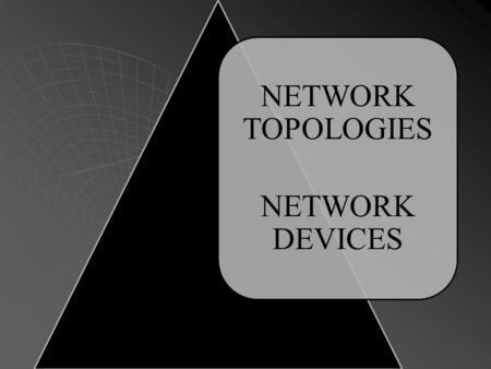 NETWORK TOPOLOGIES NETWORK DEVICES. TOPOLOGY The physical topology of a network refers to the configuration of cables, computers, and other peripherals.