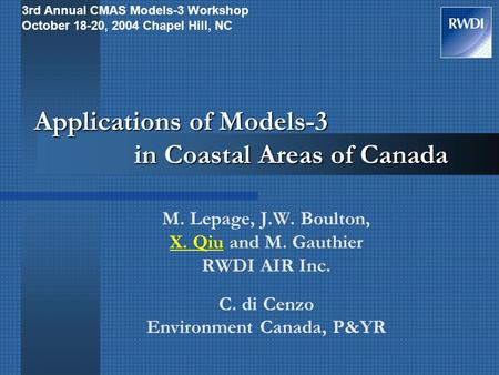 Applications of Models-3 in Coastal Areas of Canada M. Lepage, J.W. Boulton, X. Qiu and M. Gauthier RWDI AIR Inc. C. di Cenzo Environment Canada, P&YR.
