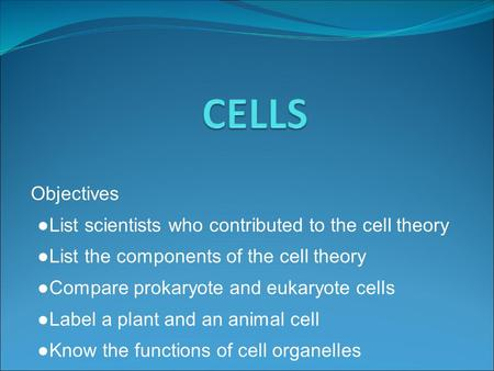Objectives ● List scientists who contributed to the cell theory ● List the components of the cell theory ● Compare prokaryote and eukaryote cells ● Label.