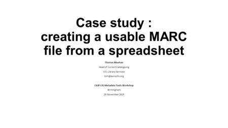 Case study : creating a usable MARC file from a spreadsheet Thomas Meehan Head of Current Cataloguing UCL Library Services CILIP CIG Metadata.