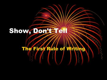 Show, Don't Tell The First Rule of Writing. What is Show, Don't Tell? The Show, Don't Tell method of writing is when the writer is able to create a picture.