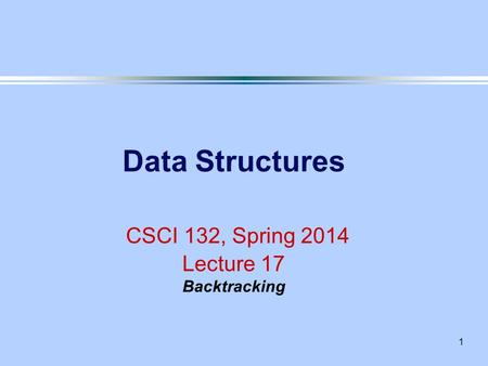 1 Data Structures CSCI 132, Spring 2014 Lecture 17 Backtracking.