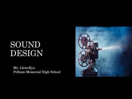 SOUND DESIGN Mr. Llewellyn Pelham Memorial High School.