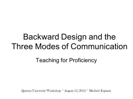 Backward Design and the Three Modes of Communication Teaching for Proficiency Queens University Workshop * August 15, 2013 * Michele Esparza.