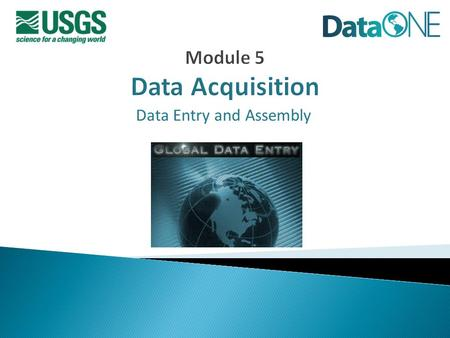 Data Entry and Assembly. Data Acquisition  Best Practices for Creating Data  Data Entry Options  Data Manipulation Options  Gathering Existing Data.