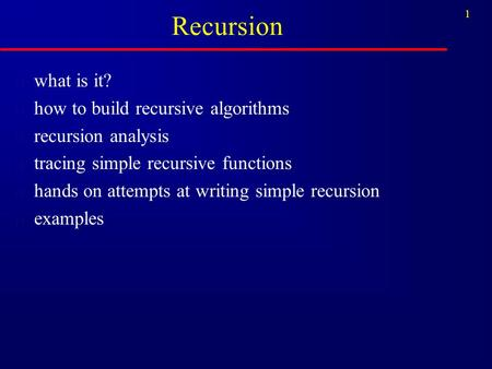 1 Recursion n what is it? n how to build recursive algorithms n recursion analysis n tracing simple recursive functions n hands on attempts at writing.