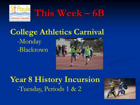 This Week – 6B This Week – 6B College Athletics Carnival -Monday -Blacktown Year 8 History Incursion -Tuesday, Periods 1 & 2.