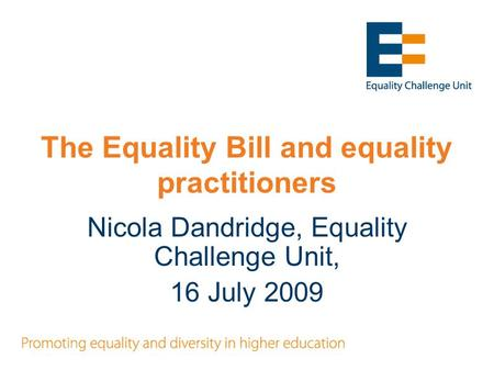 The Equality Bill and equality practitioners Nicola Dandridge, Equality Challenge Unit, 16 July 2009.
