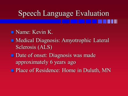 Speech Language Evaluation n Name: Kevin K. n Medical Diagnosis: Amyotrophic Lateral Sclerosis (ALS) n Date of onset: Diagnosis was made approximately.
