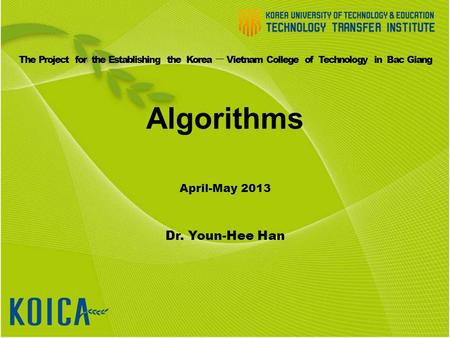 Algorithms April-May 2013 Dr. Youn-Hee Han The Project for the Establishing the Korea ㅡ Vietnam College of Technology in Bac Giang.