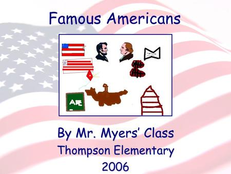 First Grade Famous Americans By Mr. Myers' Class Thompson Elementary 2006 Famous Americans.